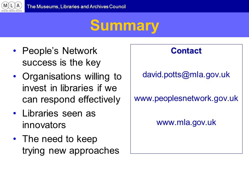 The Museums, Libraries and Archives Council Summary Peoples Network success is the key Organisations willing to invest in libraries if we can respond effectively Libraries seen as innovators The need to keep trying new approaches Contact david.potts@mla.gov.uk www.peoplesnetwork.gov.uk www.mla.gov.uk