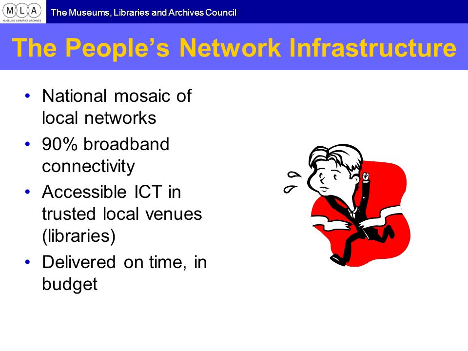 The Museums, Libraries and Archives Council The Peoples Network Infrastructure National mosaic of local networks 90% broadband connectivity Accessible