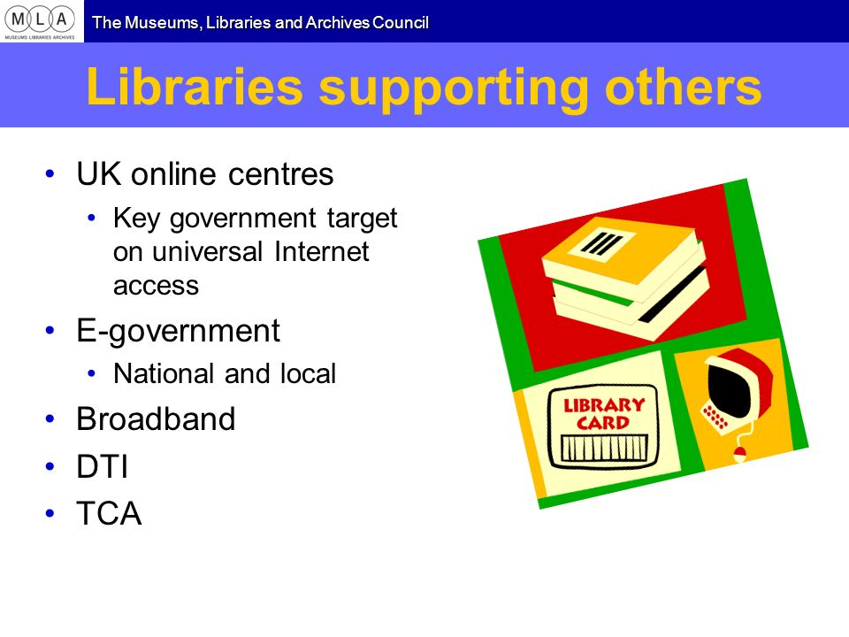 The Museums, Libraries and Archives Council Libraries supporting others UK online centres Key government target on universal Internet access E-governm