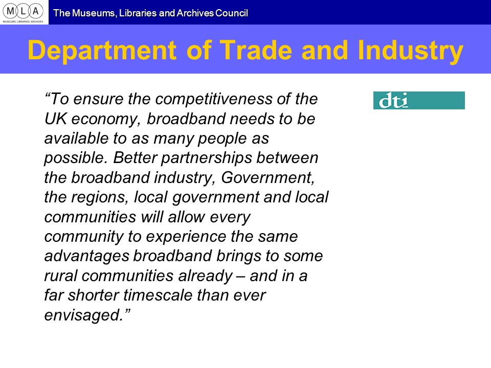 The Museums, Libraries and Archives Council Department of Trade and Industry To ensure the competitiveness of the UK economy, broadband needs to be av
