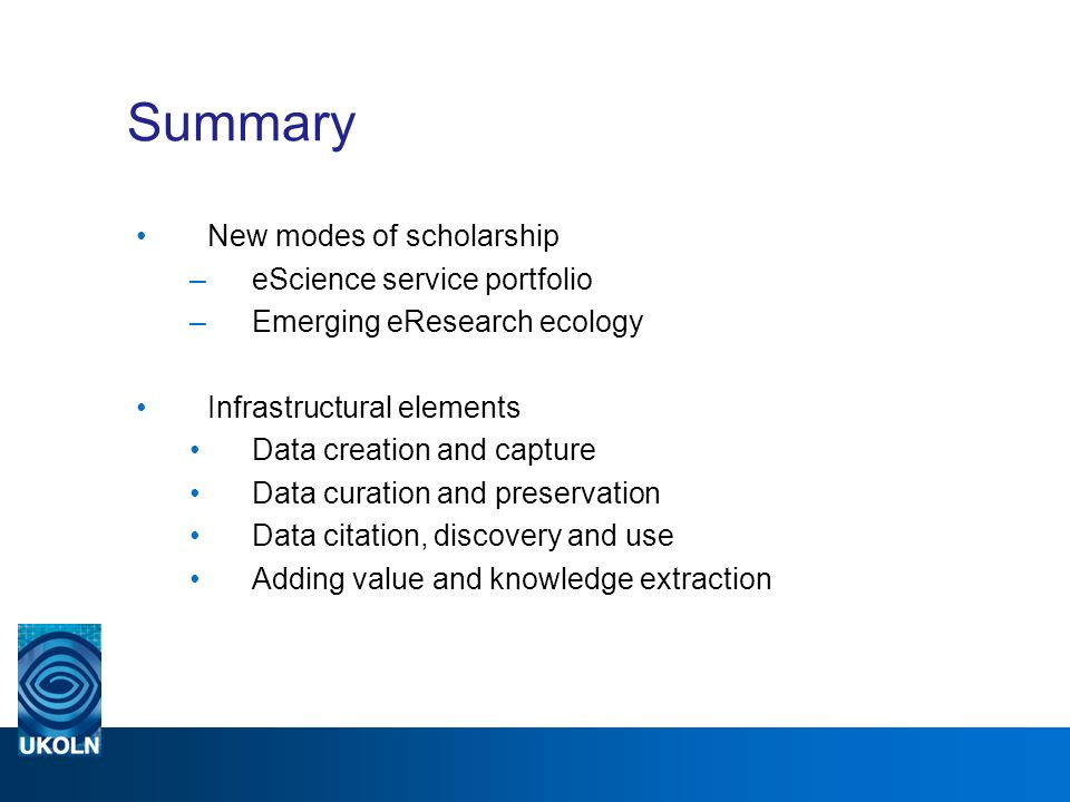 Summary New modes of scholarship –eScience service portfolio –Emerging eResearch ecology Infrastructural elements Data creation and capture Data curation and preservation Data citation, discovery and use Adding value and knowledge extraction