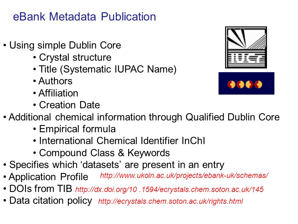 eBank Metadata Publication Using simple Dublin Core Crystal structure Title (Systematic IUPAC Name) Authors Affiliation Creation Date Additional chemical information through Qualified Dublin Core Empirical formula International Chemical Identifier InChI Compound Class & Keywords Specifies which datasets are present in an entry Application Profile DOIs from TIB http://dx.doi.org/10.1594/ecrystals.chem.soton.ac.uk/145 Data citation policy http://ecrystals.chem.soton.ac.uk/rights.html http://www.ukoln.ac.uk/projects/ebank-uk/schemas/