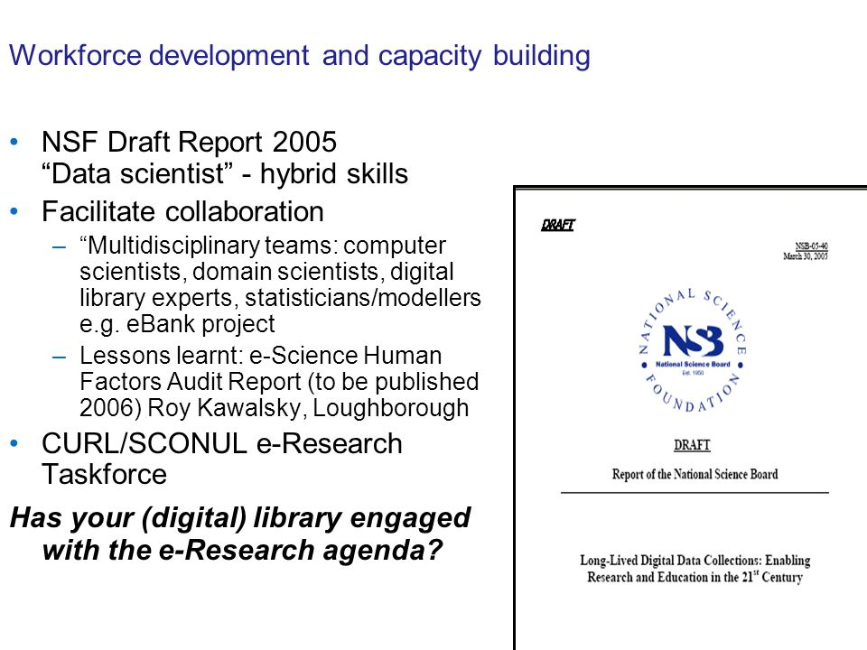 Workforce development and capacity building NSF Draft Report 2005 Data scientist - hybrid skills Facilitate collaboration –Multidisciplinary teams: computer scientists, domain scientists, digital library experts, statisticians/modellers e.g.