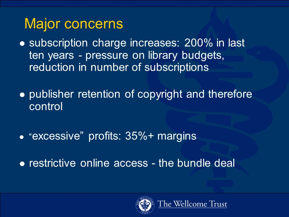 Major concerns l subscription charge increases: 200% in last ten years - pressure on library budgets, reduction in number of subscriptions l publisher retention of copyright and therefore control l excessive profits: 35%+ margins l restrictive online access - the bundle deal