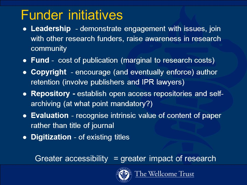 Funder initiatives l Leadership - demonstrate engagement with issues, join with other research funders, raise awareness in research community l Fund - cost of publication (marginal to research costs) l Copyright - encourage (and eventually enforce) author retention (involve publishers and IPR lawyers) l Repository - establish open access repositories and self- archiving (at what point mandatory ) l Evaluation - recognise intrinsic value of content of paper rather than title of journal l Digitization - of existing titles Greater accessibility = greater impact of research