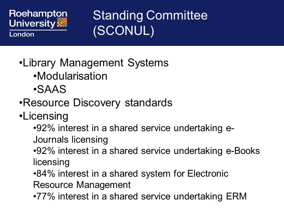 Standing Committee (SCONUL) Library Management Systems Modularisation SAAS Resource Discovery standards Licensing 92% interest in a shared service undertaking e- Journals licensing 92% interest in a shared service undertaking e-Books licensing 84% interest in a shared system for Electronic Resource Management 77% interest in a shared service undertaking ERM