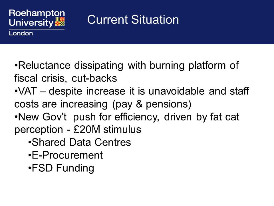 Reluctance dissipating with burning platform of fiscal crisis, cut-backs VAT – despite increase it is unavoidable and staff costs are increasing (pay & pensions) New Govt push for efficiency, driven by fat cat perception - £20M stimulus Shared Data Centres E-Procurement FSD Funding Current Situation