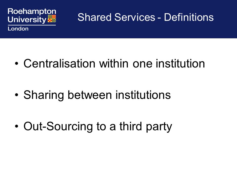 Shared Services - Definitions Centralisation within one institution Sharing between institutions Out-Sourcing to a third party