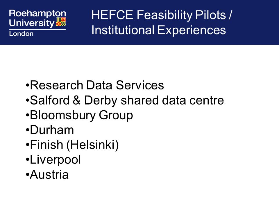 HEFCE Feasibility Pilots / Institutional Experiences Research Data Services Salford & Derby shared data centre Bloomsbury Group Durham Finish (Helsinki) Liverpool Austria
