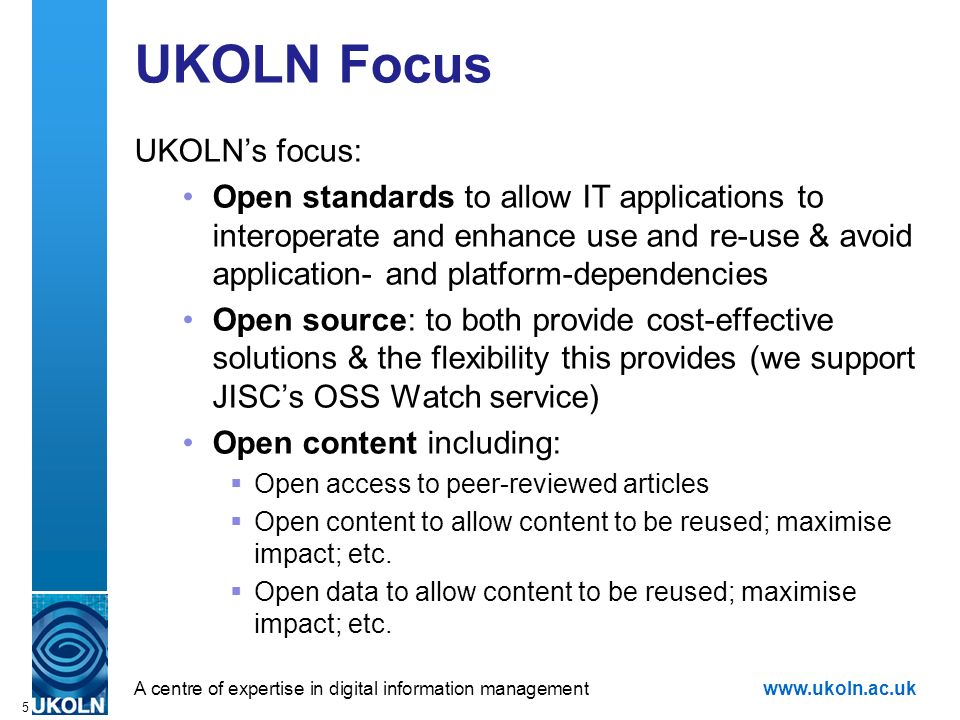 A centre of expertise in digital information managementwww.ukoln.ac.uk 5 UKOLN Focus UKOLNs focus: Open standards to allow IT applications to interope