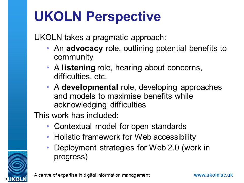 A centre of expertise in digital information managementwww.ukoln.ac.uk 6 UKOLN Perspective UKOLN takes a pragmatic approach: An advocacy role, outlining potential benefits to community A listening role, hearing about concerns, difficulties, etc.