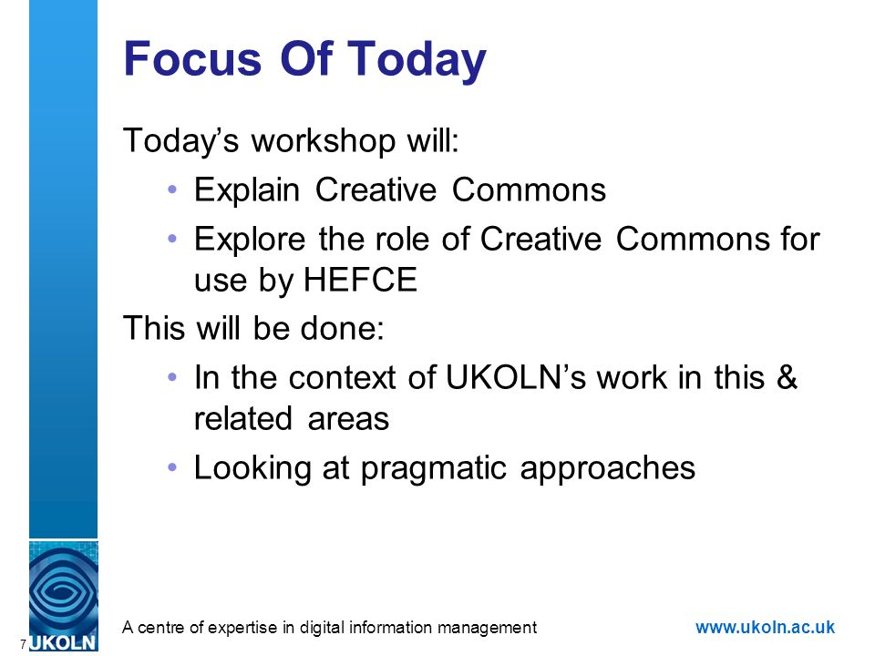 A centre of expertise in digital information managementwww.ukoln.ac.uk 7 Focus Of Today Todays workshop will: Explain Creative Commons Explore the rol