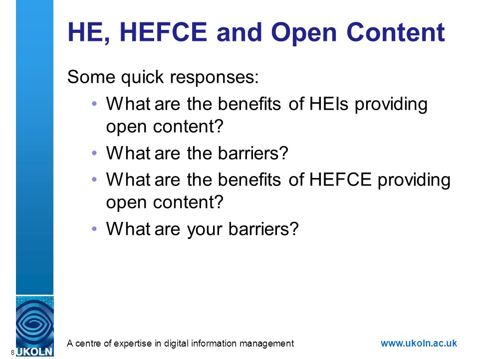 A centre of expertise in digital information managementwww.ukoln.ac.uk 8 HE, HEFCE and Open Content Some quick responses: What are the benefits of HEIs providing open content.