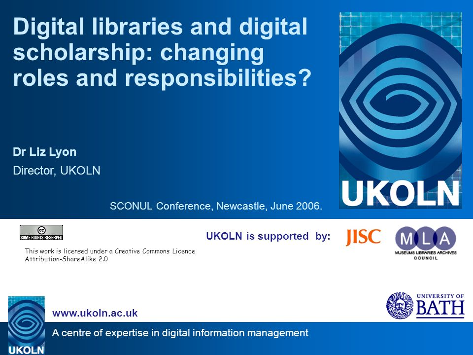 A centre of expertise in digital information management   UKOLN is supported by: Digital libraries and digital scholarship: changing roles and responsibilities.