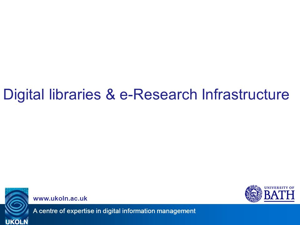 A centre of expertise in digital information management www.ukoln.ac.uk Digital libraries & e-Research Infrastructure
