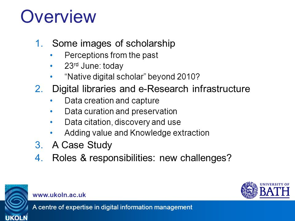 A centre of expertise in digital information management www.ukoln.ac.uk Overview 1.Some images of scholarship Perceptions from the past 23 rd June: today Native digital scholar beyond 2010.