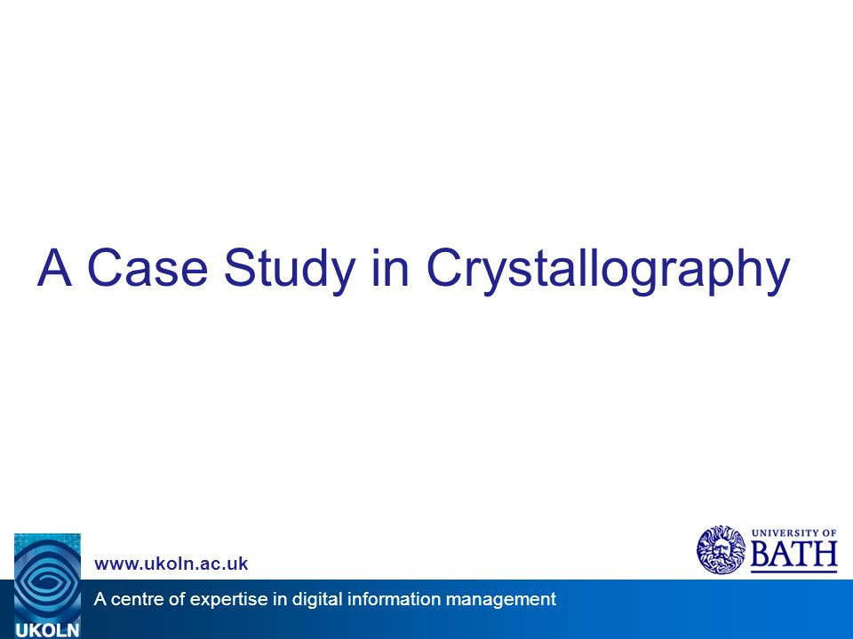 A centre of expertise in digital information management www.ukoln.ac.uk A Case Study in Crystallography