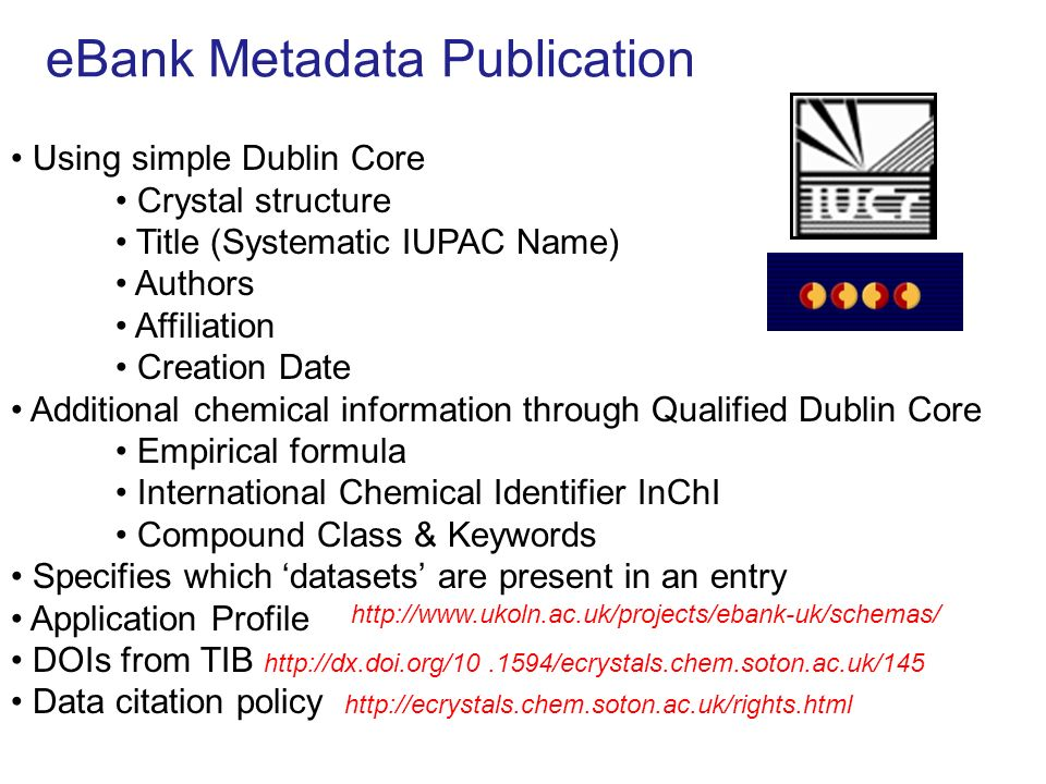 eBank Metadata Publication Using simple Dublin Core Crystal structure Title (Systematic IUPAC Name) Authors Affiliation Creation Date Additional chemical information through Qualified Dublin Core Empirical formula International Chemical Identifier InChI Compound Class & Keywords Specifies which datasets are present in an entry Application Profile DOIs from TIB   Data citation policy