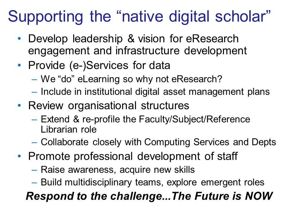 Supporting the native digital scholar Develop leadership & vision for eResearch engagement and infrastructure development Provide (e-)Services for data –We do eLearning so why not eResearch.