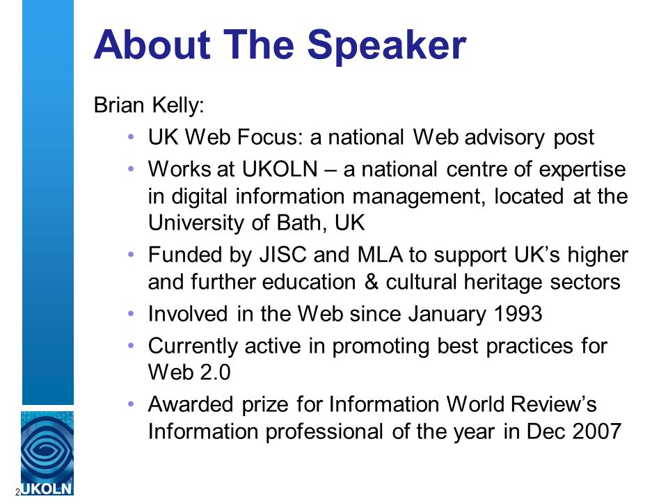 2 About The Speaker Brian Kelly: UK Web Focus: a national Web advisory post Works at UKOLN – a national centre of expertise in digital information man
