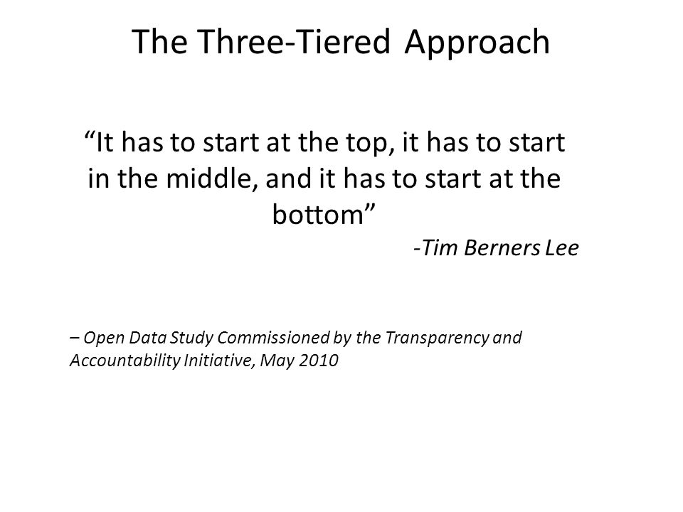 The Three-Tiered Approach It has to start at the top, it has to start in the middle, and it has to start at the bottom -Tim Berners Lee – Open Data Study Commissioned by the Transparency and Accountability Initiative, May 2010