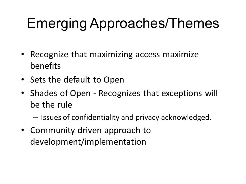 Emerging Approaches/Themes Recognize that maximizing access maximize benefits Sets the default to Open Shades of Open - Recognizes that exceptions will be the rule – Issues of confidentiality and privacy acknowledged.