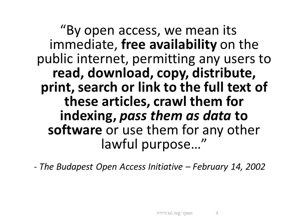 3 By open access, we mean its immediate, free availability on the public internet, permitting any users to read, download, copy, distribute, print, search or link to the full text of these articles, crawl them for indexing, pass them as data to software or use them for any other lawful purpose… - The Budapest Open Access Initiative – February 14, 2002