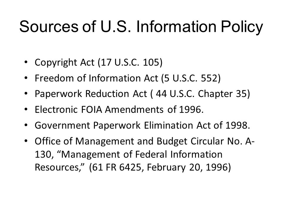 Sources of U.S. Information Policy Copyright Act (17 U.S.C. 105) Freedom of Information Act (5 U.S.C. 552) Paperwork Reduction Act ( 44 U.S.C. Chapter