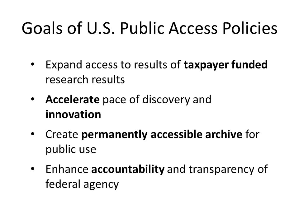 Goals of U.S. Public Access Policies Expand access to results of taxpayer funded research results Accelerate pace of discovery and innovation Create p