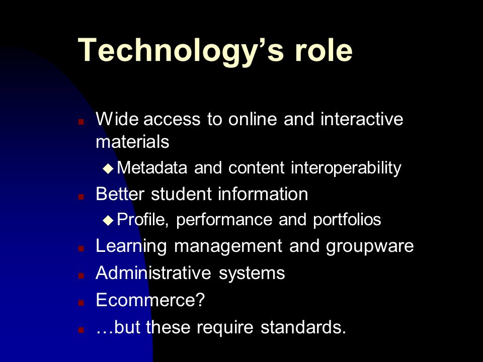 Technologys role n Wide access to online and interactive materials u Metadata and content interoperability n Better student information u Profile, performance and portfolios n Learning management and groupware n Administrative systems n Ecommerce.