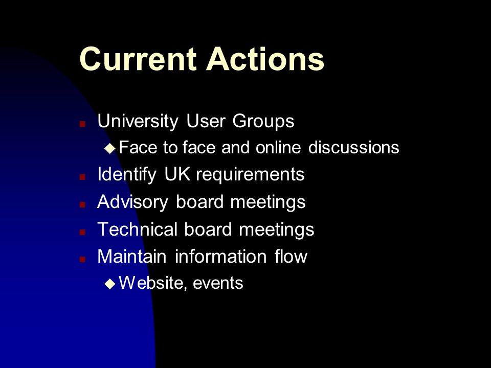 Current Actions n University User Groups u Face to face and online discussions n Identify UK requirements n Advisory board meetings n Technical board meetings n Maintain information flow u Website, events