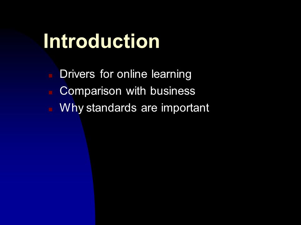 Introduction n Drivers for online learning n Comparison with business n Why standards are important