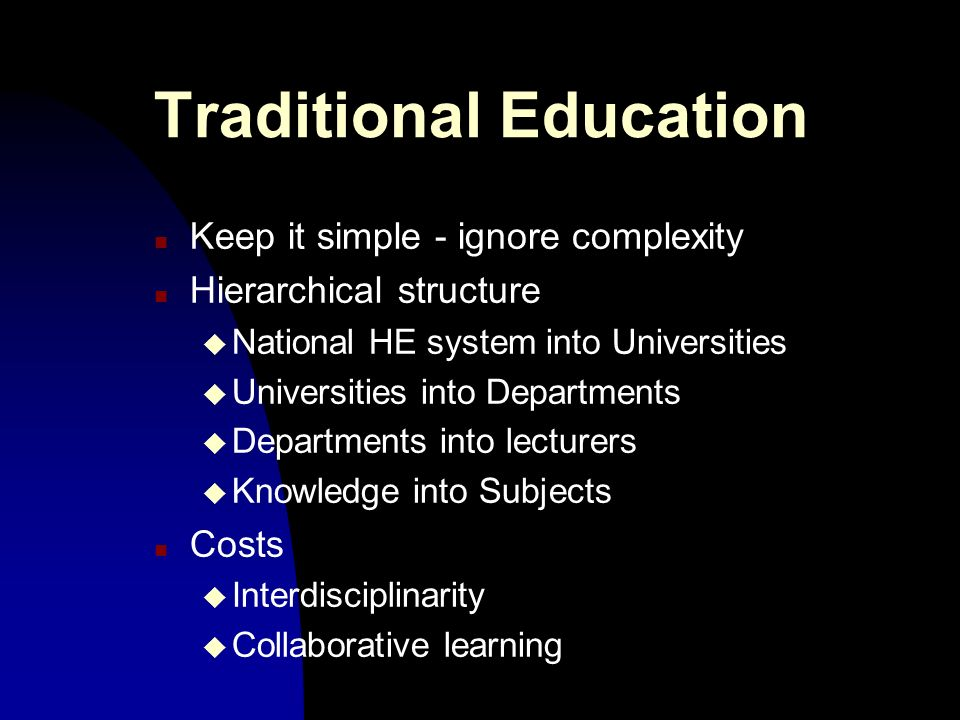 Traditional Education n Keep it simple - ignore complexity n Hierarchical structure u National HE system into Universities u Universities into Departments u Departments into lecturers u Knowledge into Subjects n Costs u Interdisciplinarity u Collaborative learning