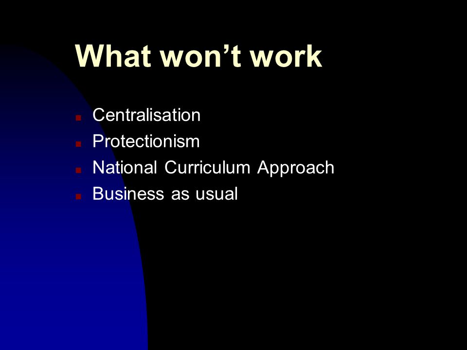 What wont work n Centralisation n Protectionism n National Curriculum Approach n Business as usual