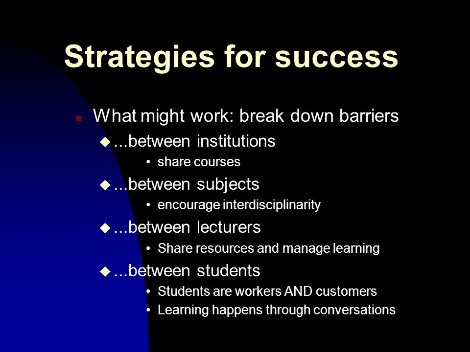 Strategies for success n What might work: break down barriers u...between institutions share courses u...between subjects encourage interdisciplinarity u...between lecturers Share resources and manage learning u...between students Students are workers AND customers Learning happens through conversations