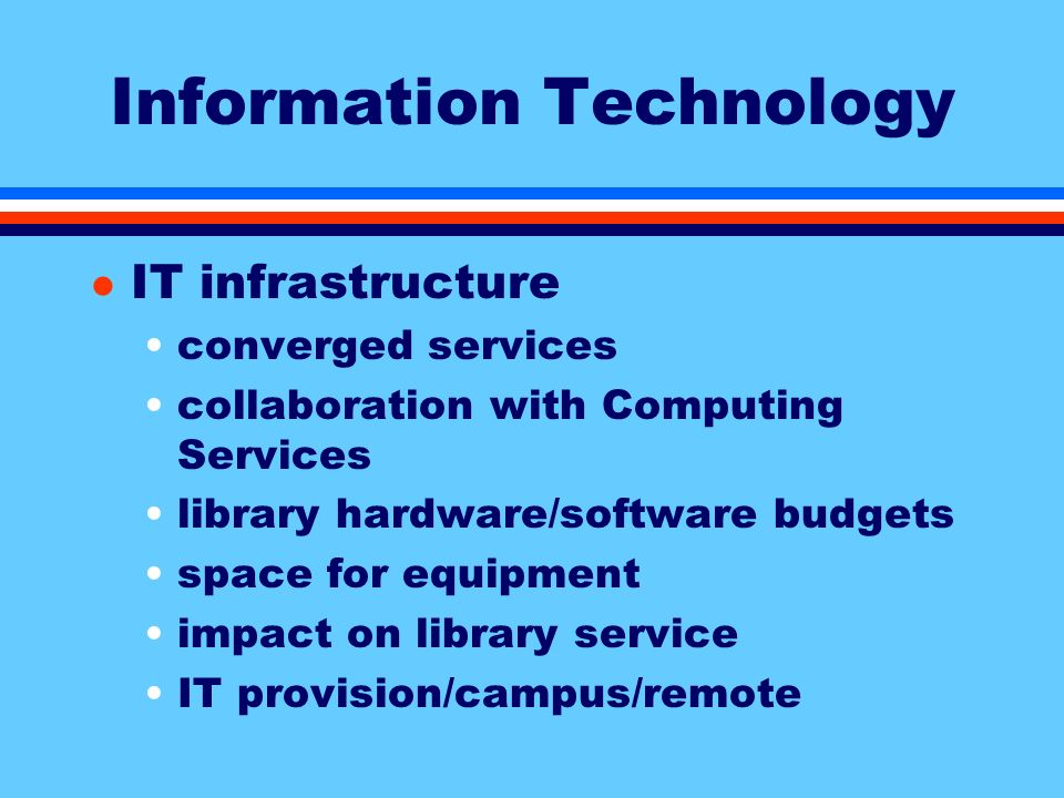 Information Technology l IT infrastructure converged services collaboration with Computing Services library hardware/software budgets space for equipment impact on library service IT provision/campus/remote