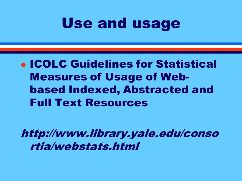 Use and usage l ICOLC Guidelines for Statistical Measures of Usage of Web- based Indexed, Abstracted and Full Text Resources http://www.library.yale.edu/conso rtia/webstats.html