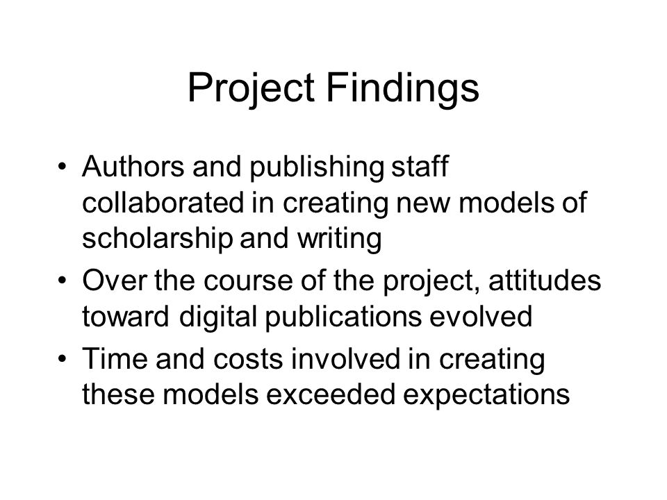 Project Findings Authors and publishing staff collaborated in creating new models of scholarship and writing Over the course of the project, attitudes toward digital publications evolved Time and costs involved in creating these models exceeded expectations