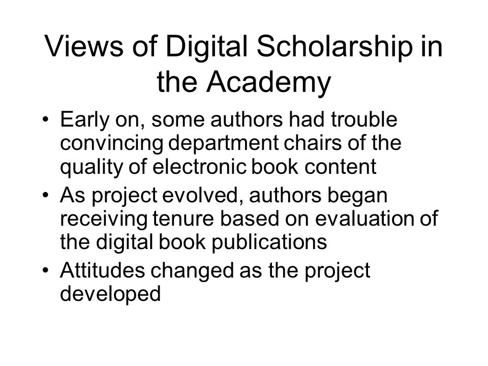 Views of Digital Scholarship in the Academy Early on, some authors had trouble convincing department chairs of the quality of electronic book content As project evolved, authors began receiving tenure based on evaluation of the digital book publications Attitudes changed as the project developed