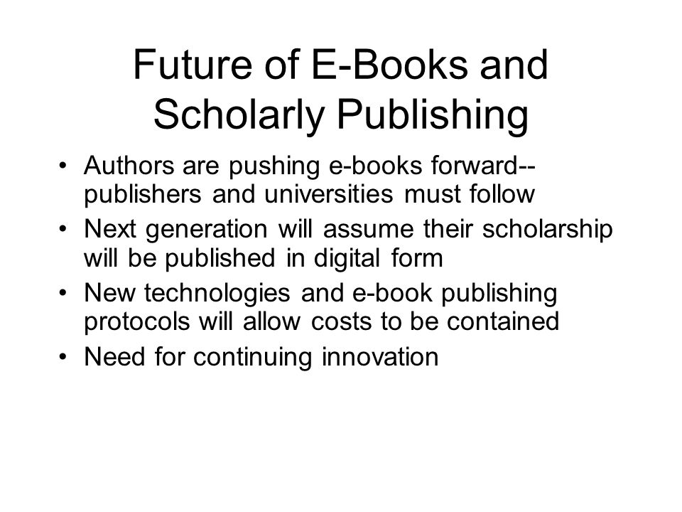 Future of E-Books and Scholarly Publishing Authors are pushing e-books forward-- publishers and universities must follow Next generation will assume their scholarship will be published in digital form New technologies and e-book publishing protocols will allow costs to be contained Need for continuing innovation