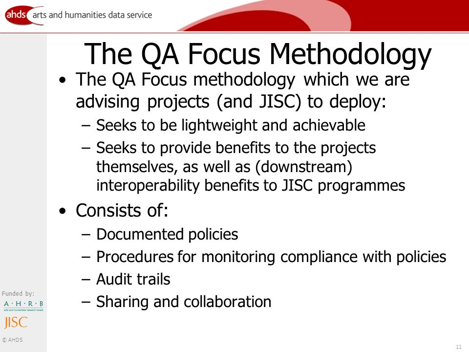 Funded by: © AHDS 11 The QA Focus Methodology The QA Focus methodology which we are advising projects (and JISC) to deploy: –Seeks to be lightweight and achievable –Seeks to provide benefits to the projects themselves, as well as (downstream) interoperability benefits to JISC programmes Consists of: –Documented policies –Procedures for monitoring compliance with policies –Audit trails –Sharing and collaboration