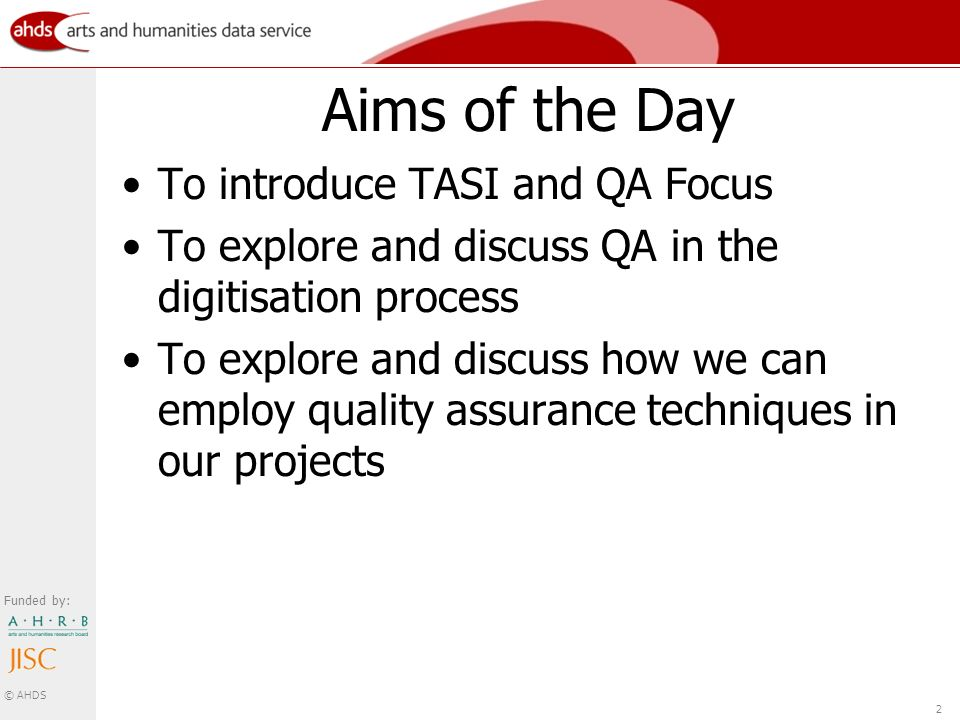 Funded by: © AHDS 2 Aims of the Day To introduce TASI and QA Focus To explore and discuss QA in the digitisation process To explore and discuss how we can employ quality assurance techniques in our projects