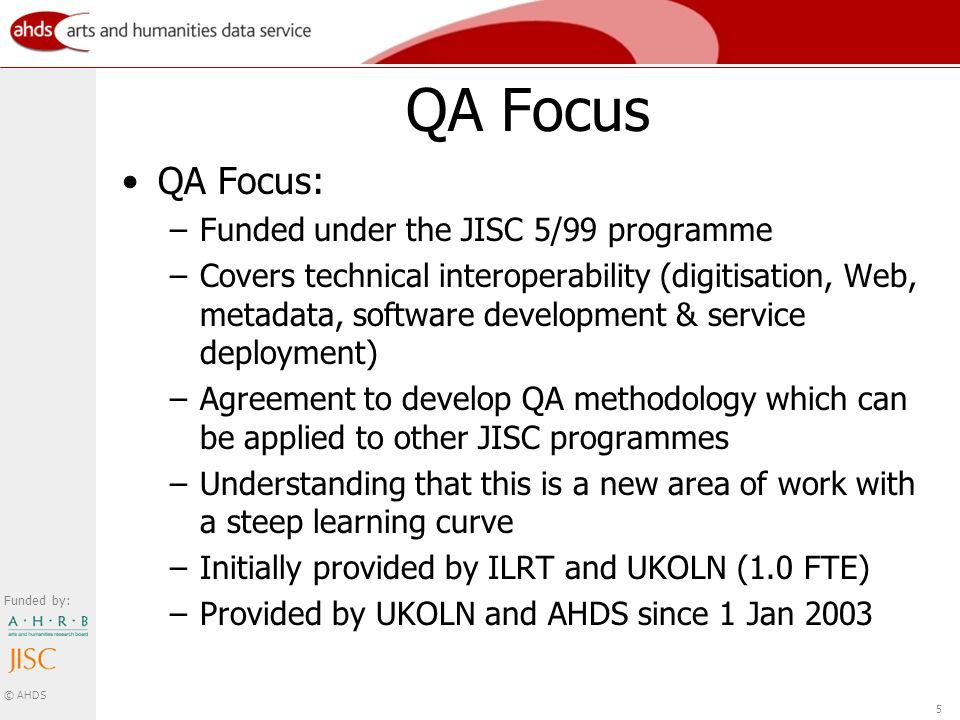 Funded by: © AHDS 5 QA Focus QA Focus: –Funded under the JISC 5/99 programme –Covers technical interoperability (digitisation, Web, metadata, software development & service deployment) –Agreement to develop QA methodology which can be applied to other JISC programmes –Understanding that this is a new area of work with a steep learning curve –Initially provided by ILRT and UKOLN (1.0 FTE) –Provided by UKOLN and AHDS since 1 Jan 2003