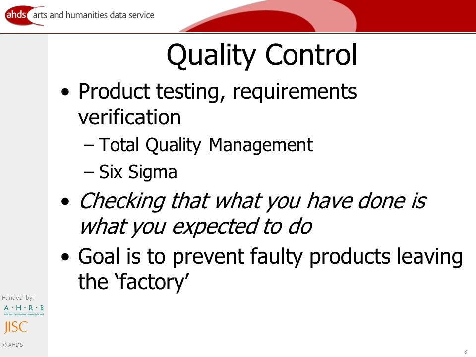 Funded by: © AHDS 8 Quality Control Product testing, requirements verification –Total Quality Management –Six Sigma Checking that what you have done is what you expected to do Goal is to prevent faulty products leaving the factory