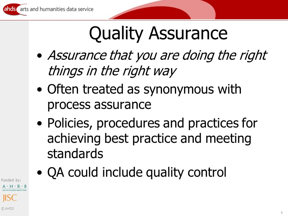 Funded by: © AHDS 9 Quality Assurance Assurance that you are doing the right things in the right way Often treated as synonymous with process assurance Policies, procedures and practices for achieving best practice and meeting standards QA could include quality control