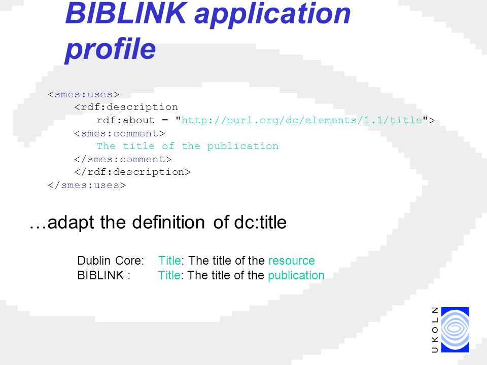 BIBLINK application profile …adapt the definition of dc:title Dublin Core: Title: The title of the resource BIBLINK : Title: The title of the publication <rdf:description rdf:about =   > The title of the publication
