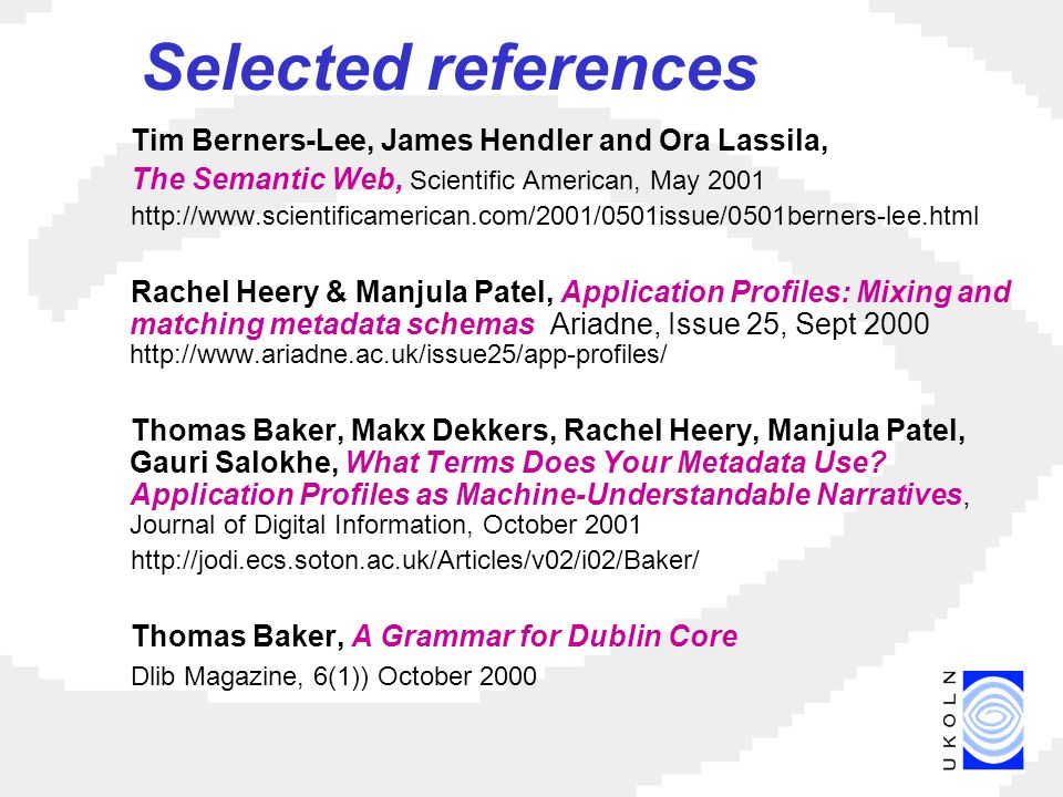 Selected references Tim Berners-Lee, James Hendler and Ora Lassila, The Semantic Web, Scientific American, May 2001 http://www.scientificamerican.com/2001/0501issue/0501berners-lee.html Rachel Heery & Manjula Patel, Application Profiles: Mixing and matching metadata schemas Ariadne, Issue 25, Sept 2000 http://www.ariadne.ac.uk/issue25/app-profiles/ Thomas Baker, Makx Dekkers, Rachel Heery, Manjula Patel, Gauri Salokhe, What Terms Does Your Metadata Use.