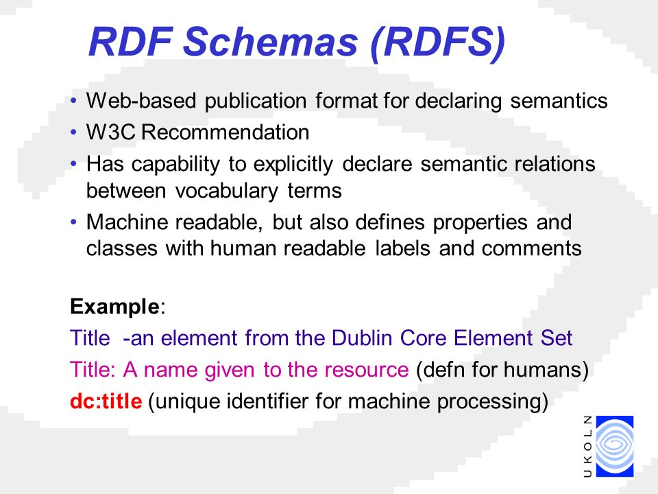 RDF Schemas (RDFS) Web-based publication format for declaring semantics W3C Recommendation Has capability to explicitly declare semantic relations between vocabulary terms Machine readable, but also defines properties and classes with human readable labels and comments Example: Title -an element from the Dublin Core Element Set Title: A name given to the resource (defn for humans) dc:title (unique identifier for machine processing)