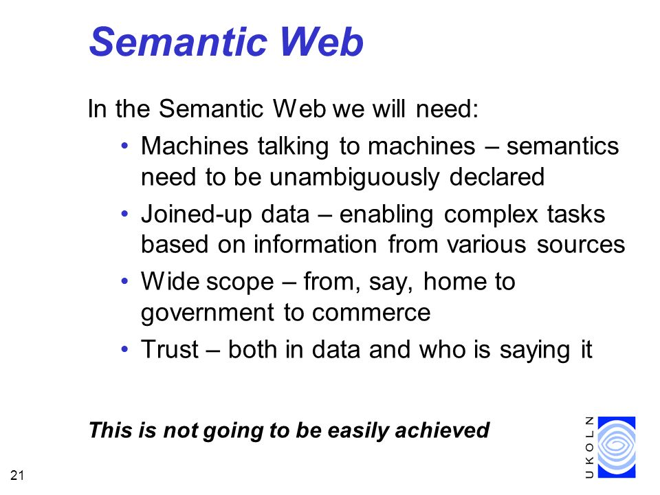 21 Semantic Web In the Semantic Web we will need: Machines talking to machines – semantics need to be unambiguously declared Joined-up data – enabling