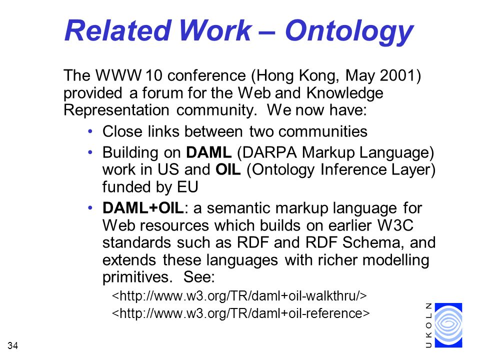 34 Related Work – Ontology The WWW 10 conference (Hong Kong, May 2001) provided a forum for the Web and Knowledge Representation community. We now hav